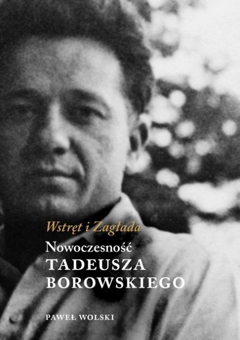 Wstręt i zagłada. Nowoczesność Tadeusza Borowskiego. Przejdź do strony Historia literatury
